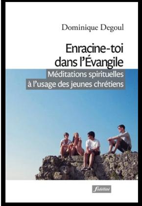 Enracine-toi dans l'Évangile : Méditations spirituelles à l'usage des jeunes chrétiens Père Dominique Degoul